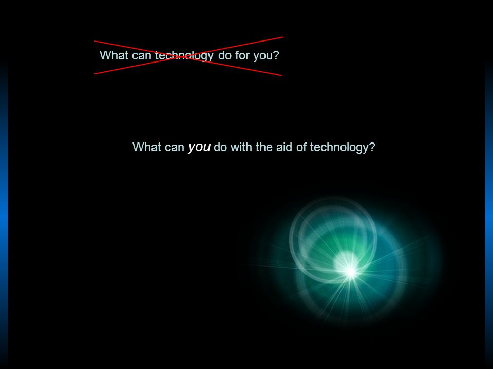 What can technology do for you? What can you do with the aid of technology?