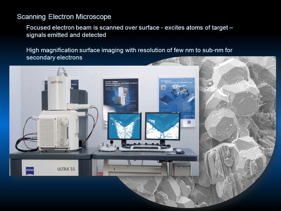 Scanning Electron Microscope Focused electron beam is scanned over surface - excites atoms of target – signals emitted and detected High magnification surface imaging with resolution of few nm to sub-nm for secondary electrons