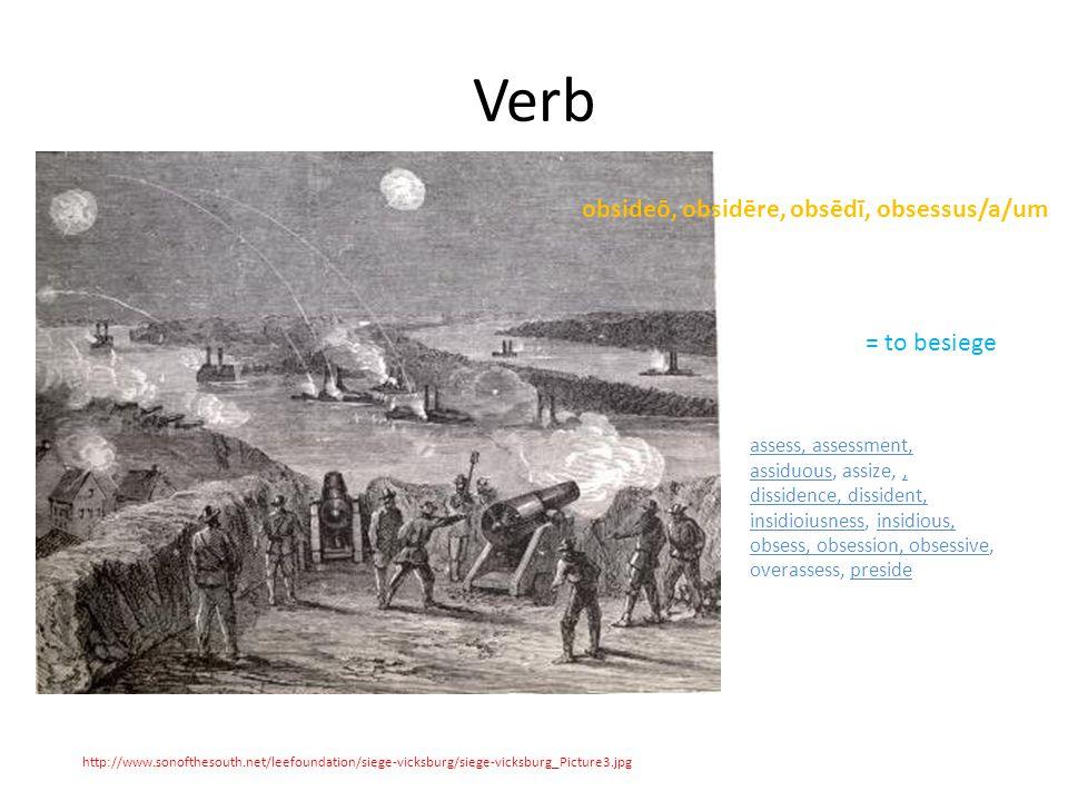 Verb http://www.sonofthesouth.net/leefoundation/siege-vicksburg/siege-vicksburg_Picture3.jpg obsideō, obsidēre, obsēdī, obsessus/a/um = to besiege assess, assessment, assiduous, assize,, dissidence, dissident, insidioiusness, insidious, obsess, obsession, obsessive, overassess, preside