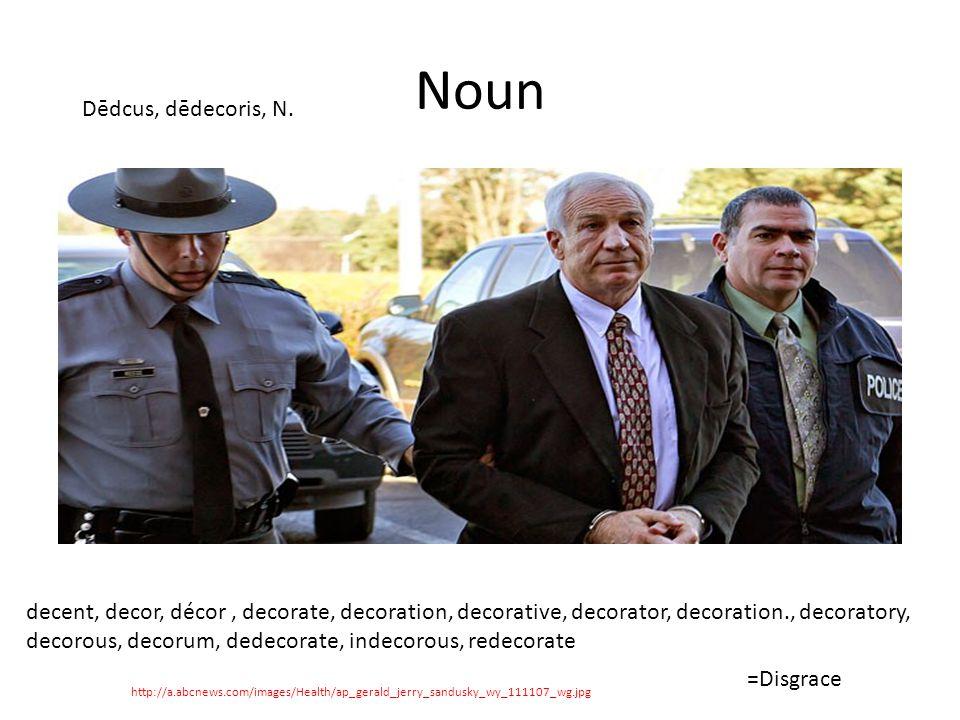 Noun http://a.abcnews.com/images/Health/ap_gerald_jerry_sandusky_wy_111107_wg.jpg Dēdcus, dēdecoris, N.