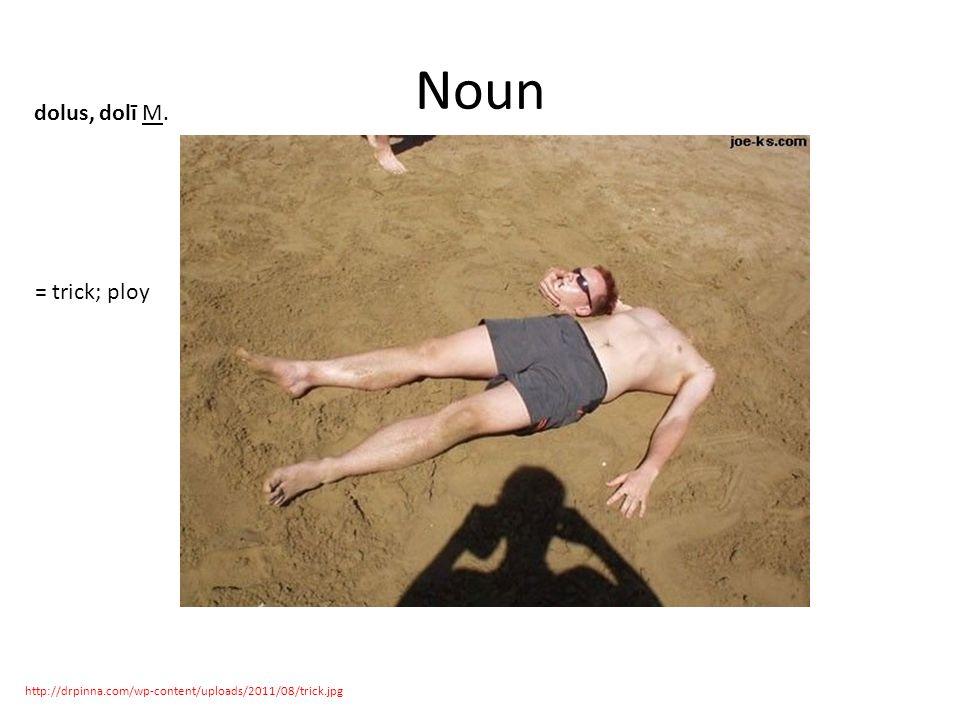 Noun http://drpinna.com/wp-content/uploads/2011/08/trick.jpg dolus, dolī M. = trick; ploy