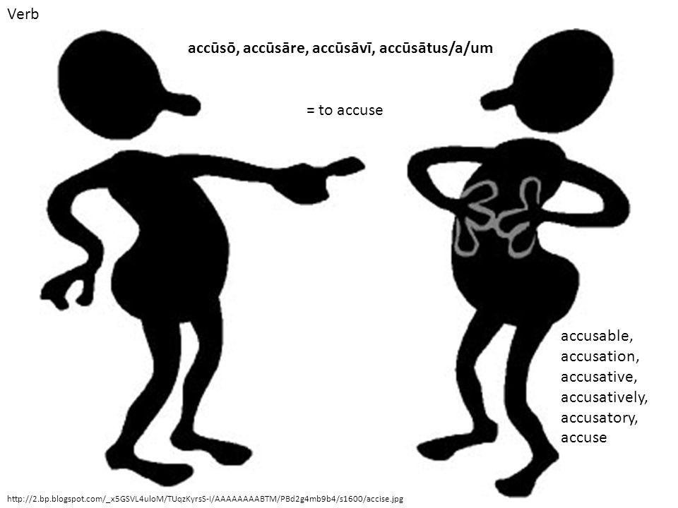 Verb http://2.bp.blogspot.com/_x5GSVL4uloM/TUqzKyrsS-I/AAAAAAAABTM/PBd2g4mb9b4/s1600/accise.jpg accūsō, accūsāre, accūsāvī, accūsātus/a/um = to accuse accusable, accusation, accusative, accusatively, accusatory, accuse