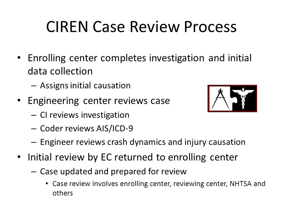 CIREN Case Review Process Enrolling center completes investigation and initial data collection – Assigns initial causation Engineering center reviews