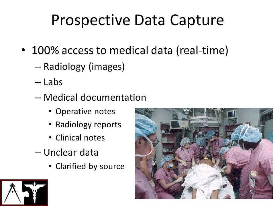Prospective Data Capture 100% access to medical data (real-time) – Radiology (images) – Labs – Medical documentation Operative notes Radiology reports