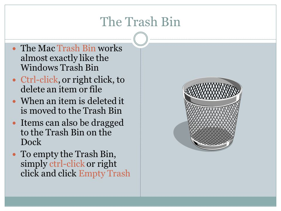 The Trash Bin The Mac Trash Bin works almost exactly like the Windows Trash Bin Ctrl-click, or right click, to delete an item or file When an item is deleted it is moved to the Trash Bin Items can also be dragged to the Trash Bin on the Dock To empty the Trash Bin, simply ctrl-click or right click and click Empty Trash