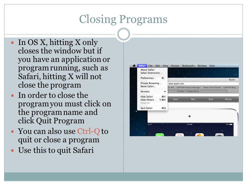 Closing Programs In OS X, hitting X only closes the window but if you have an application or program running, such as Safari, hitting X will not close the program In order to close the program you must click on the program name and click Quit Program You can also use Ctrl-Q to quit or close a program Use this to quit Safari