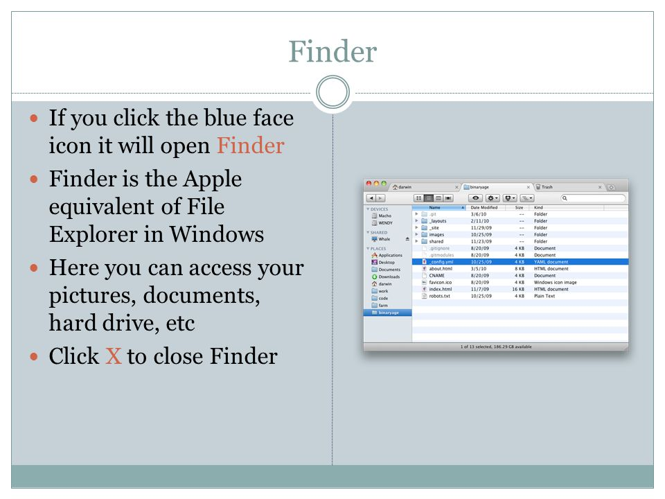 Finder If you click the blue face icon it will open Finder Finder is the Apple equivalent of File Explorer in Windows Here you can access your pictures, documents, hard drive, etc Click X to close Finder