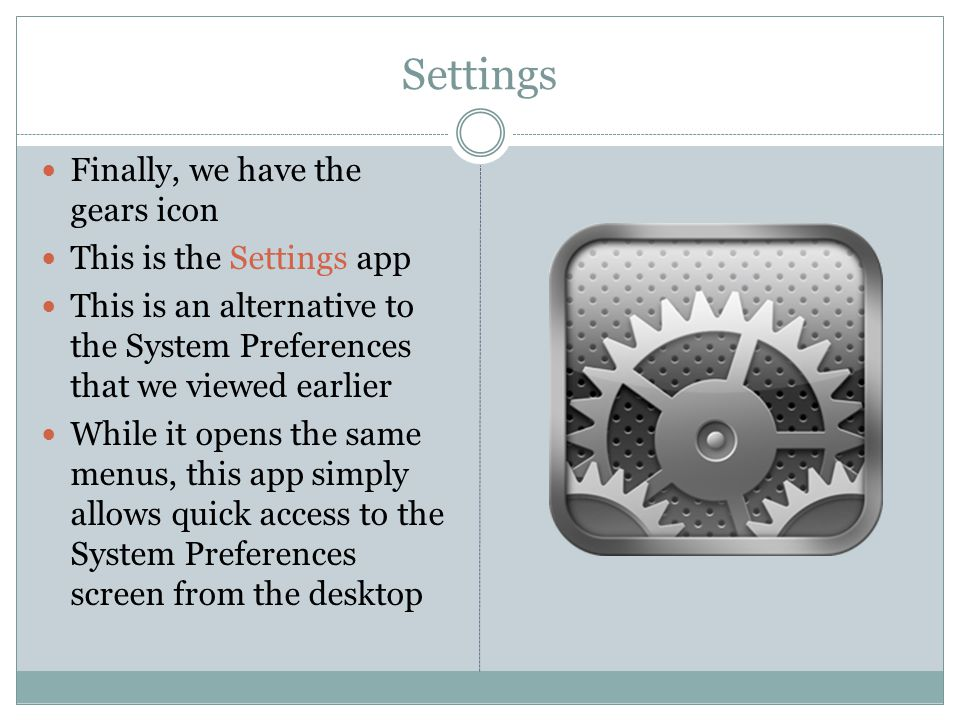 Settings Finally, we have the gears icon This is the Settings app This is an alternative to the System Preferences that we viewed earlier While it opens the same menus, this app simply allows quick access to the System Preferences screen from the desktop