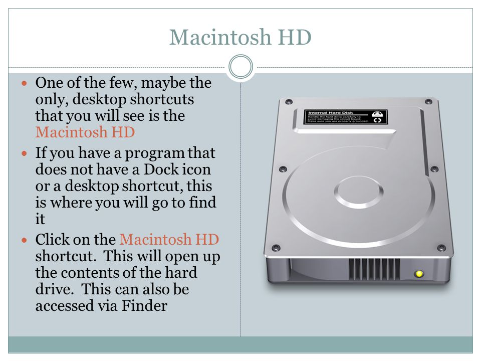 Macintosh HD One of the few, maybe the only, desktop shortcuts that you will see is the Macintosh HD If you have a program that does not have a Dock i