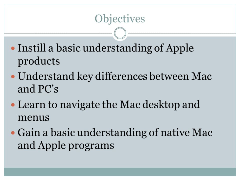 Objectives Instill a basic understanding of Apple products Understand key differences between Mac and PC's Learn to navigate the Mac desktop and menus