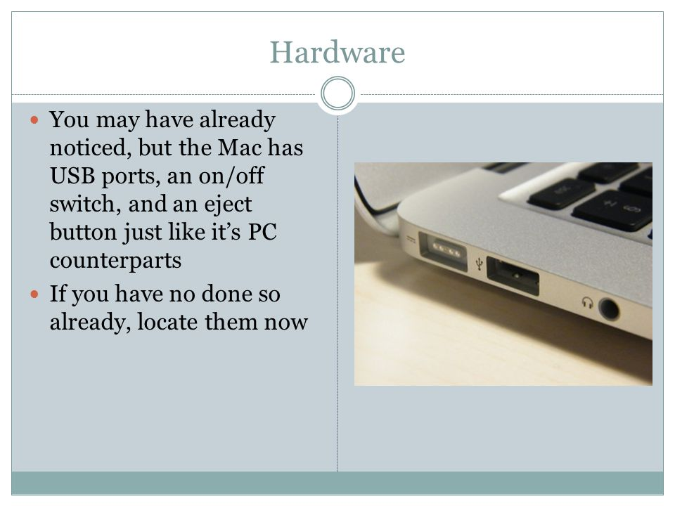 Hardware You may have already noticed, but the Mac has USB ports, an on/off switch, and an eject button just like it's PC counterparts If you have no done so already, locate them now