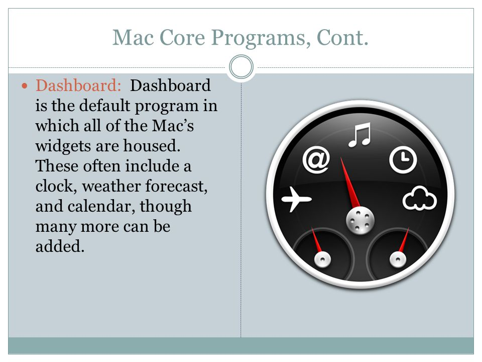 Mac Core Programs, Cont. Dashboard: Dashboard is the default program in which all of the Mac's widgets are housed. These often include a clock, weathe