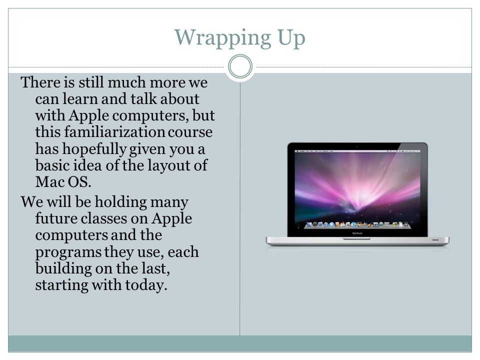 Wrapping Up There is still much more we can learn and talk about with Apple computers, but this familiarization course has hopefully given you a basic idea of the layout of Mac OS.