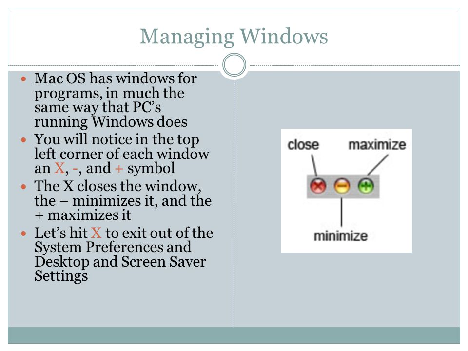 Managing Windows Mac OS has windows for programs, in much the same way that PC's running Windows does You will notice in the top left corner of each window an X, -, and + symbol The X closes the window, the – minimizes it, and the + maximizes it Let's hit X to exit out of the System Preferences and Desktop and Screen Saver Settings