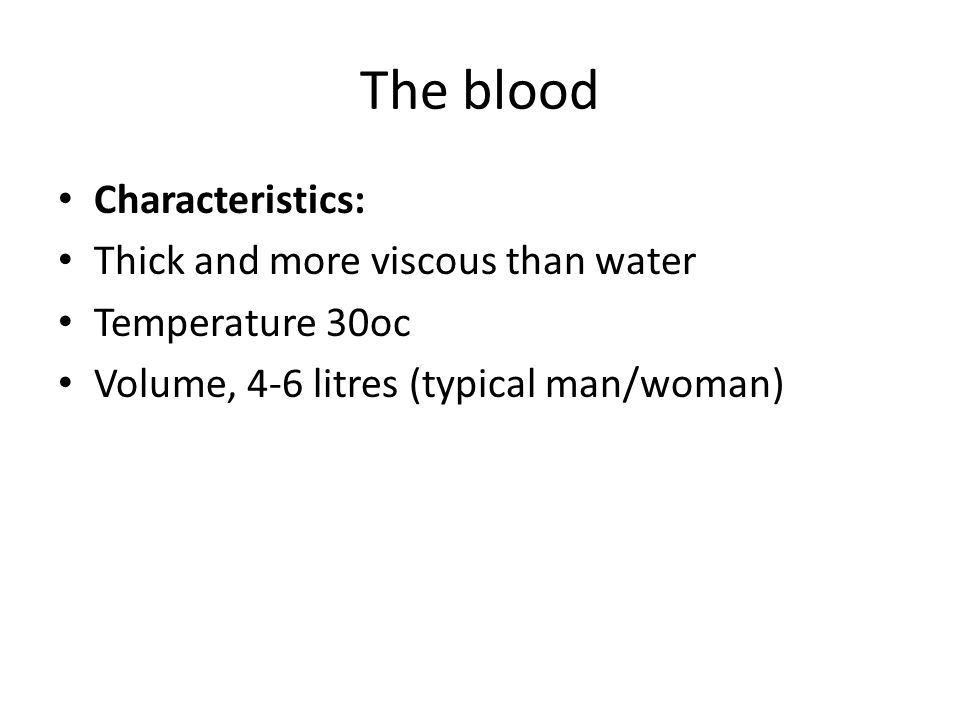 The blood Characteristics: Thick and more viscous than water Temperature 30oc Volume, 4-6 litres (typical man/woman)
