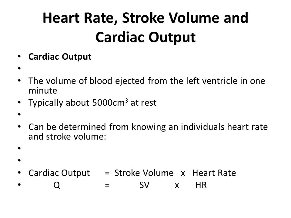 Heart Rate, Stroke Volume and Cardiac Output Cardiac Output The volume of blood ejected from the left ventricle in one minute Typically about 5000cm 3