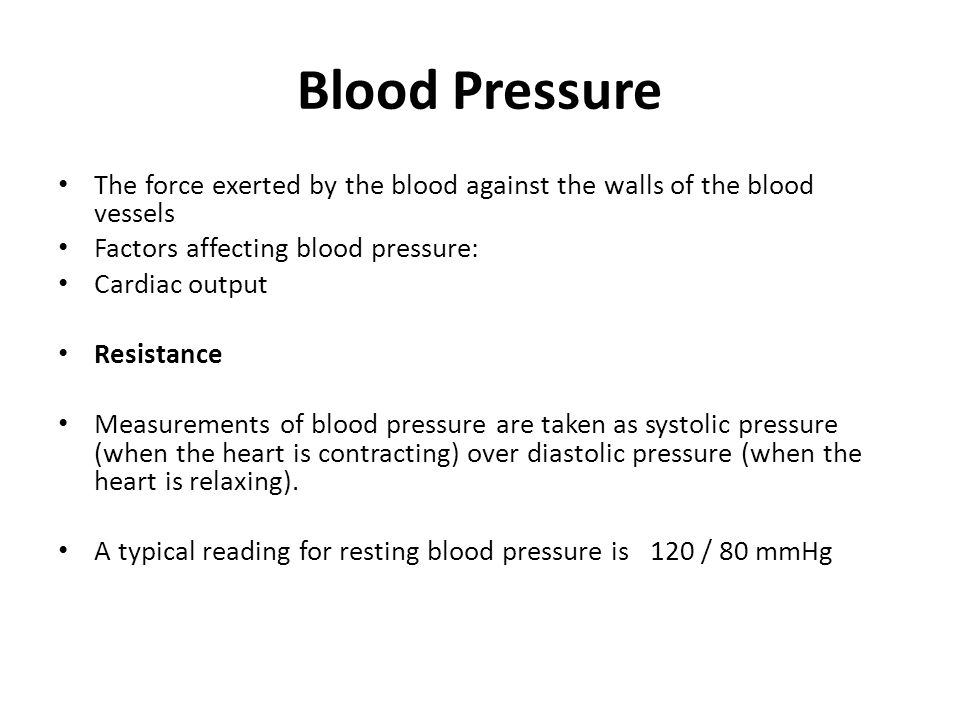 Blood Pressure The force exerted by the blood against the walls of the blood vessels Factors affecting blood pressure: Cardiac output Resistance Measu