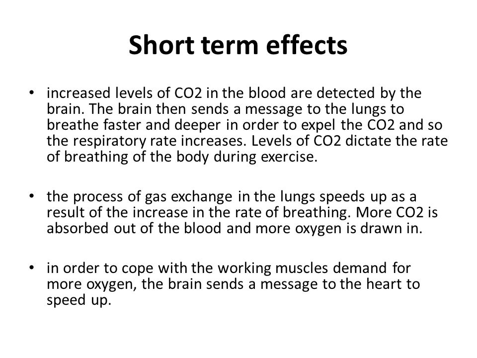 Short term effects increased levels of CO2 in the blood are detected by the brain. The brain then sends a message to the lungs to breathe faster and d