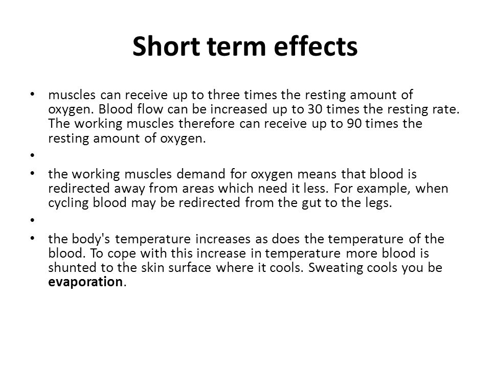 Short term effects muscles can receive up to three times the resting amount of oxygen. Blood flow can be increased up to 30 times the resting rate. Th