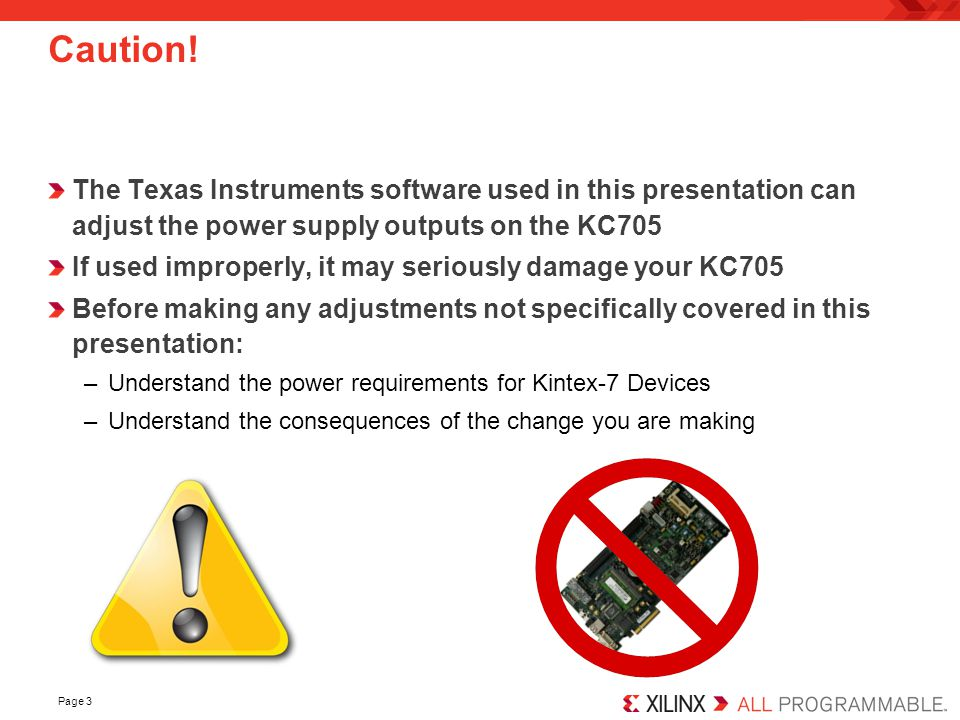Page 3 Caution! The Texas Instruments software used in this presentation can adjust the power supply outputs on the KC705 If used improperly, it may s