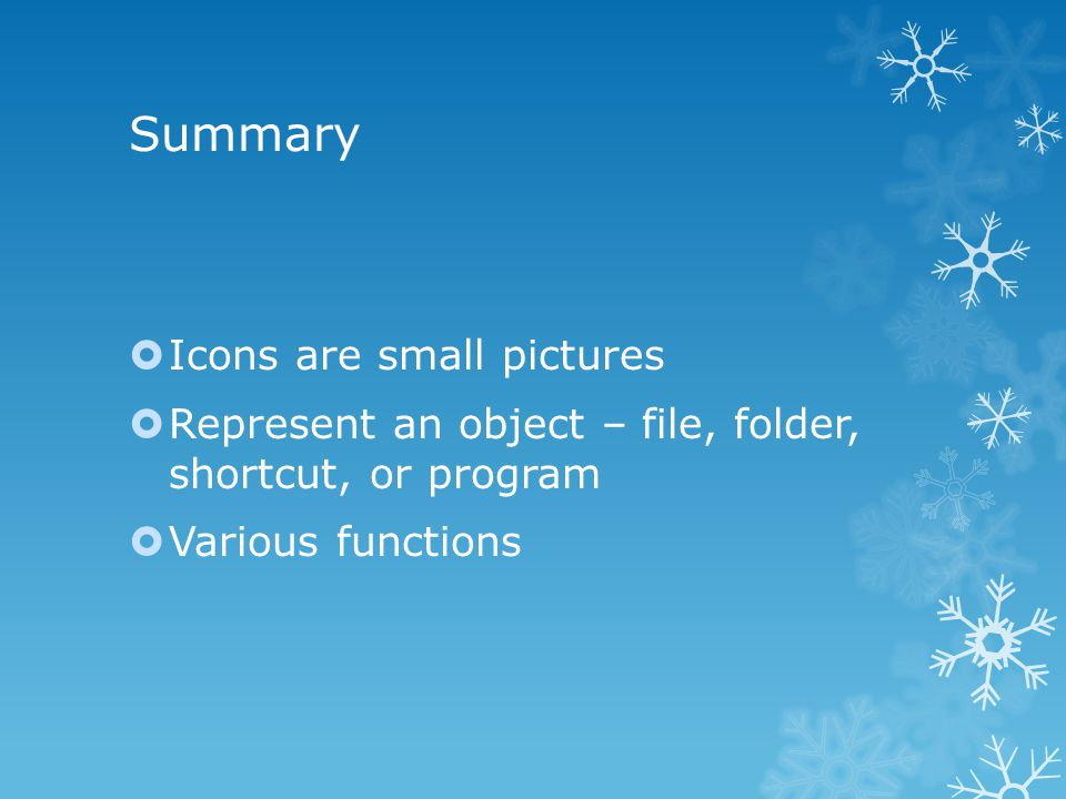 Summary  Icons are small pictures  Represent an object – file, folder, shortcut, or program  Various functions