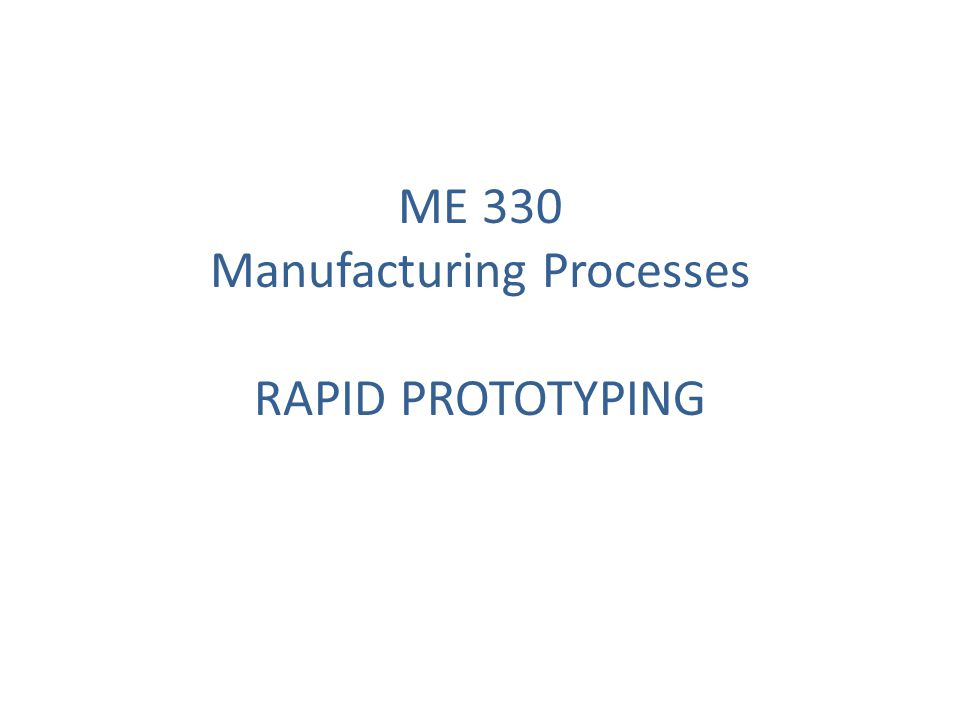 ME 330 Manufacturing Processes RAPID PROTOTYPING
