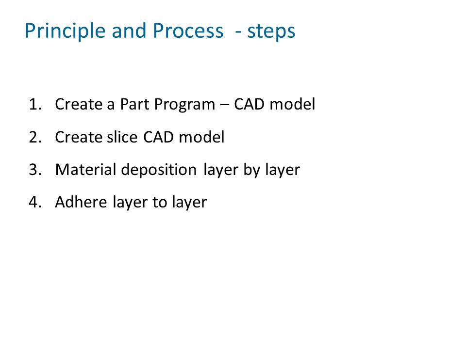 Principle and Process - steps 1.Create a Part Program – CAD model 2.Create slice CAD model 3.Material deposition layer by layer 4.Adhere layer to laye