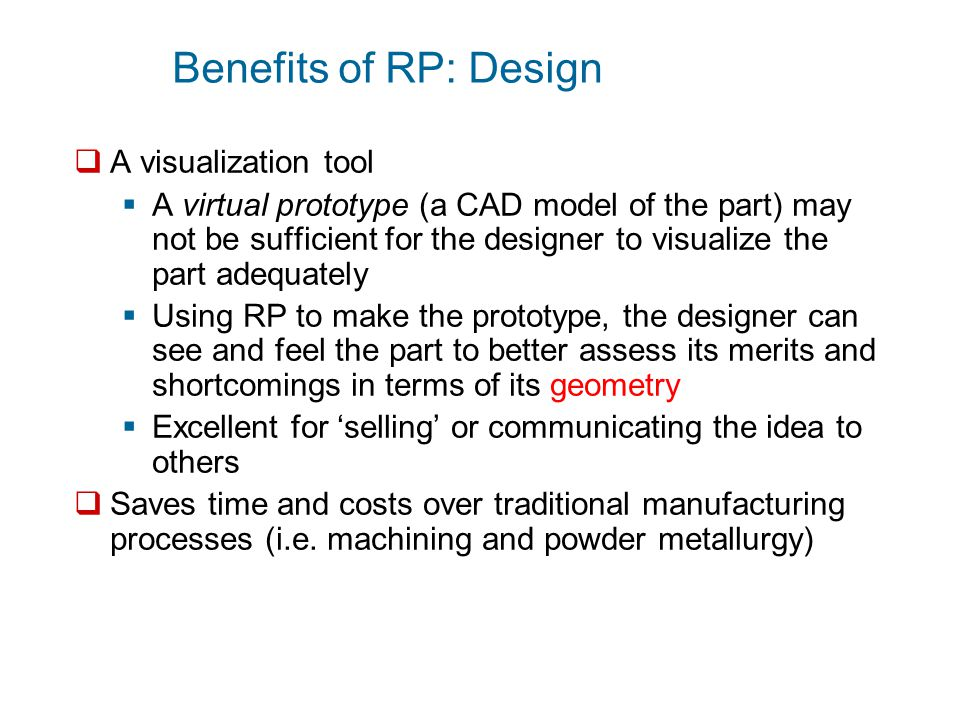 Benefits of RP: Design  A design tool to help in the design process through making:  Rough prototypes  Made early on in the design to test if a concept has value to proceed with  Helps provide an early detection of design errors  Accurate prototypes  Made later on in the design process to test the near final product's functionality for errors before going to full production of the product