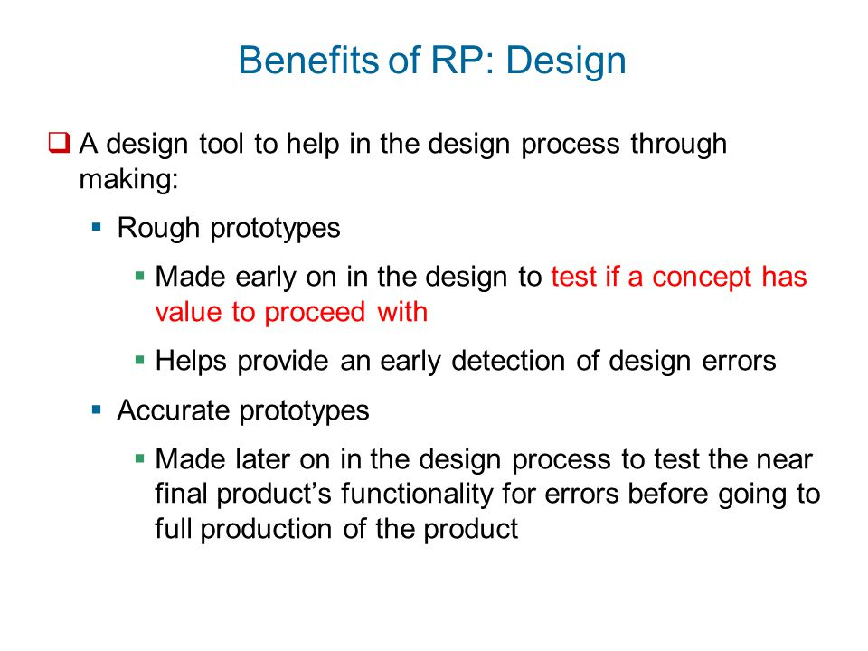 Benefits of RP: Design  A design tool to help in the design process through making:  Rough prototypes  Made early on in the design to test if a con