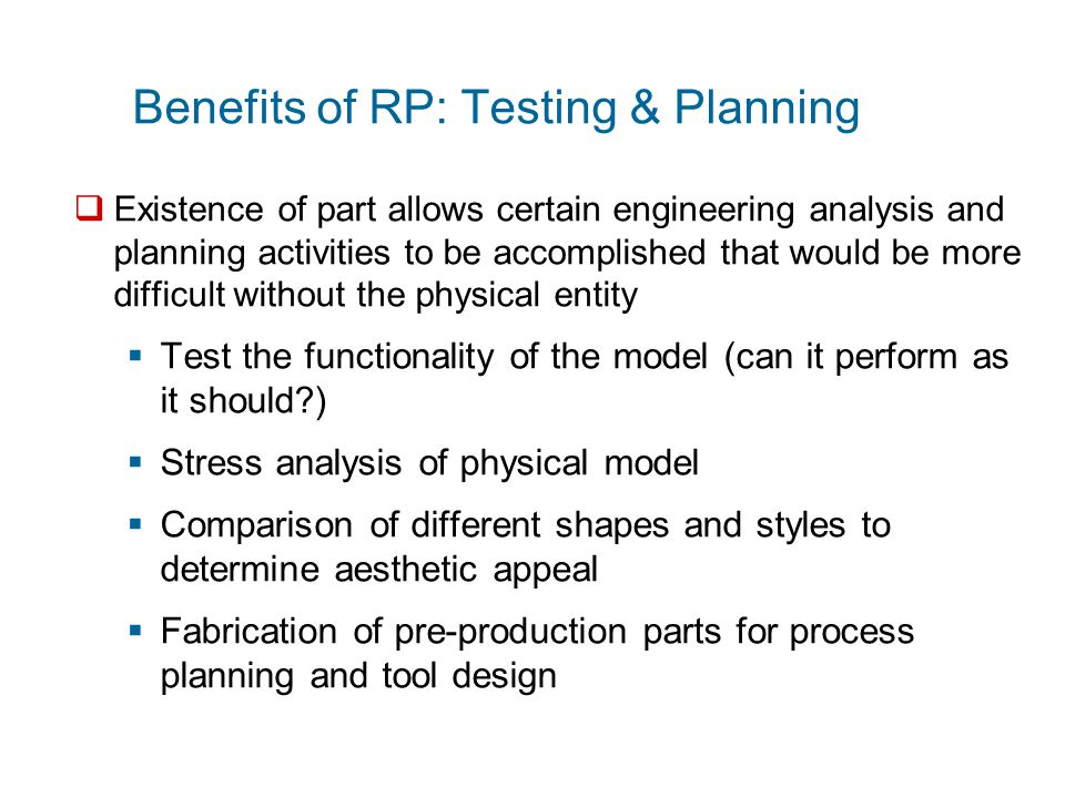 Benefits of RP: Manufacturing  RP technologies are being used increasingly to make production parts and production tooling, not just prototypes  Small batches of plastic parts that could not be economically molded by injection molding because of the high mold cost  Parts with intricate internal geometries that could not be made using conventional technologies without assembly  One-of-a-kind parts such as bone replacements that must be made to correct size for each user