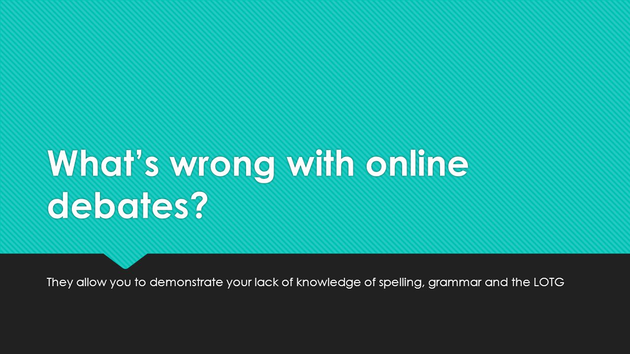 What's wrong with online debates? They allow you to demonstrate your lack of knowledge of spelling, grammar and the LOTG