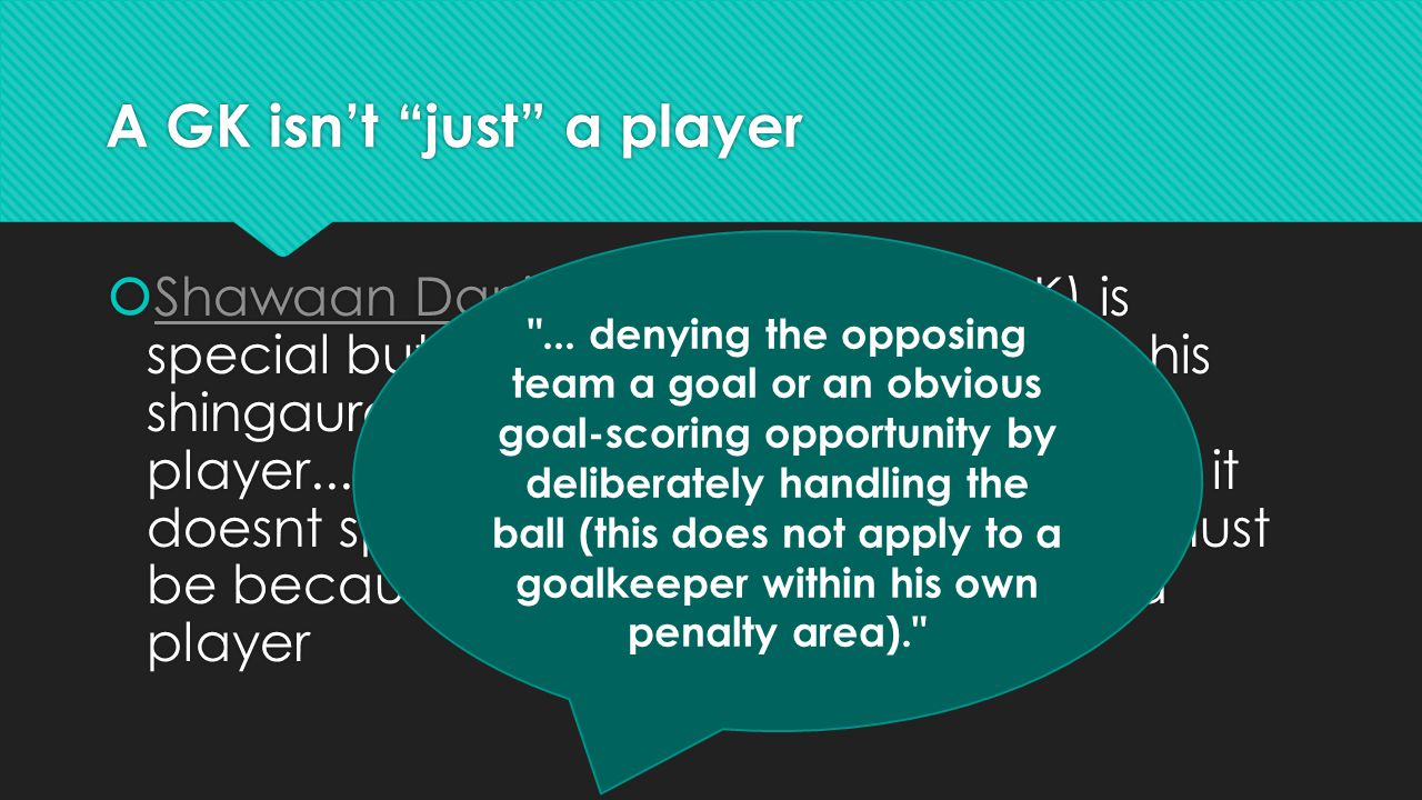 A GK isn't just a player  Shawaan Daniels Yes Austin he (GK) is special but the law say if a player uses his shingaurds, that makes him also a player........the same with the offside law, it doesnt specify who second last player must be because the GK is also clasified as a player Shawaan Daniels  Shawaan Daniels Yes Austin he (GK) is special but the law say if a player uses his shingaurds, that makes him also a player........the same with the offside law, it doesnt specify who second last player must be because the GK is also clasified as a player Shawaan Daniels ...