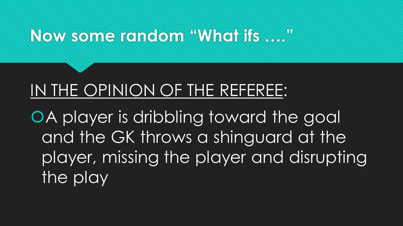 Now some random What ifs …. IN THE OPINION OF THE REFEREE:  A player is dribbling toward the goal and the GK throws a shinguard at the player, missing the player and disrupting the play IN THE OPINION OF THE REFEREE:  A player is dribbling toward the goal and the GK throws a shinguard at the player, missing the player and disrupting the play