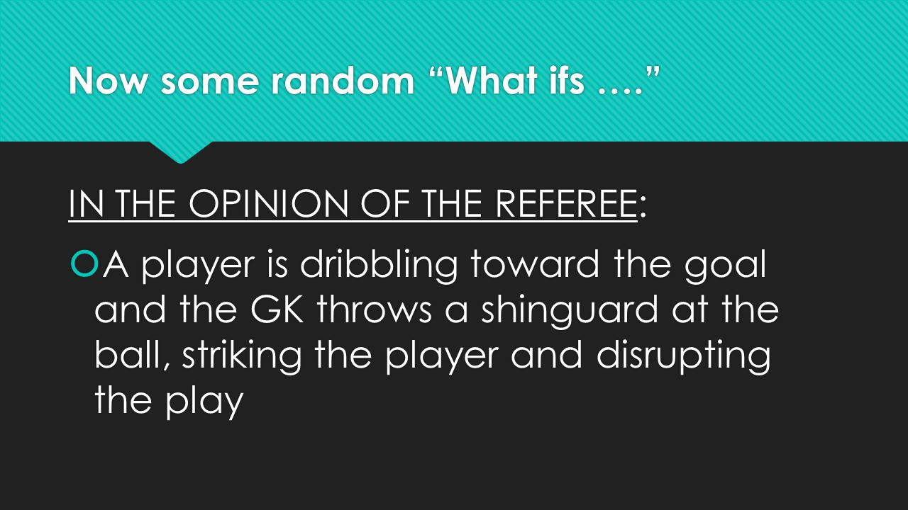 Now some random What ifs …. IN THE OPINION OF THE REFEREE:  A player is dribbling toward the goal and the GK throws a shinguard at the ball, striking the player and disrupting the play IN THE OPINION OF THE REFEREE:  A player is dribbling toward the goal and the GK throws a shinguard at the ball, striking the player and disrupting the play