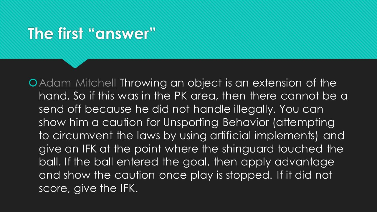"""The first """"answer""""  Adam Mitchell Throwing an object is an extension of the hand. So if this was in the PK area, then there cannot be a send off beca"""
