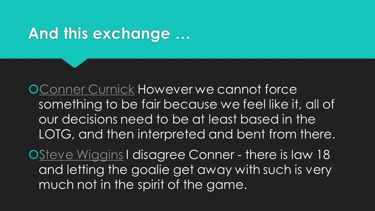 And this exchange …  Conner Curnick However we cannot force something to be fair because we feel like it, all of our decisions need to be at least based in the LOTG, and then interpreted and bent from there.