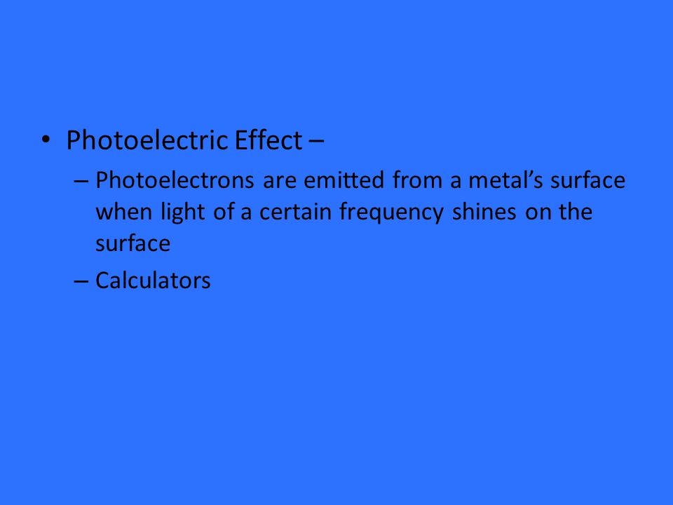 Photoelectric Effect – – Photoelectrons are emitted from a metal's surface when light of a certain frequency shines on the surface – Calculators