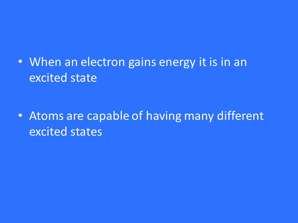 When an electron gains energy it is in an excited state Atoms are capable of having many different excited states