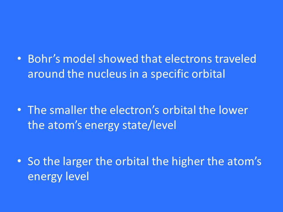 Bohr's model showed that electrons traveled around the nucleus in a specific orbital The smaller the electron's orbital the lower the atom's energy state/level So the larger the orbital the higher the atom's energy level