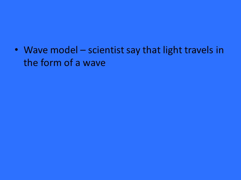 Wave model – scientist say that light travels in the form of a wave