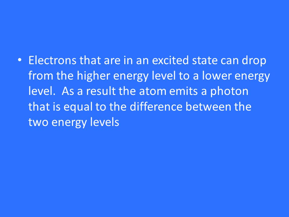 Electrons that are in an excited state can drop from the higher energy level to a lower energy level.