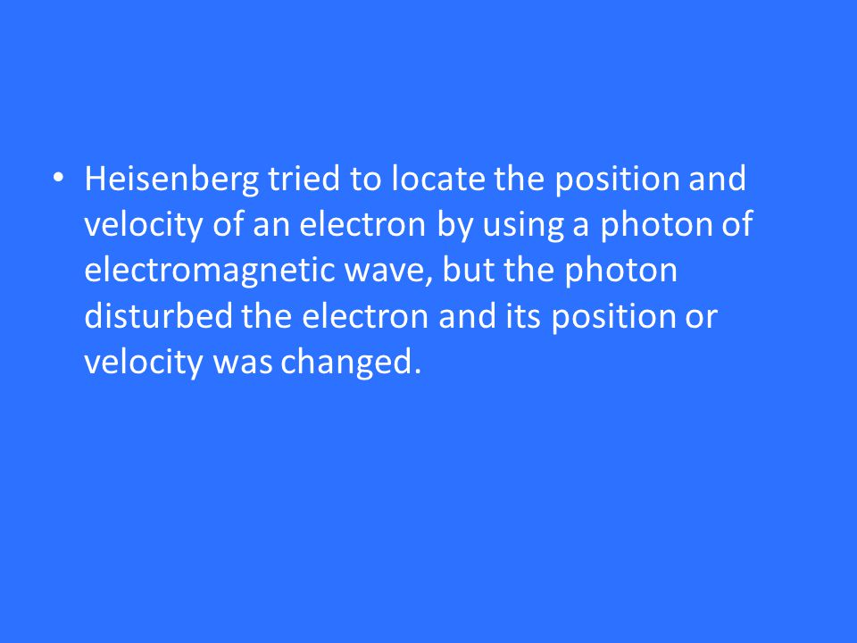 Heisenberg tried to locate the position and velocity of an electron by using a photon of electromagnetic wave, but the photon disturbed the electron and its position or velocity was changed.