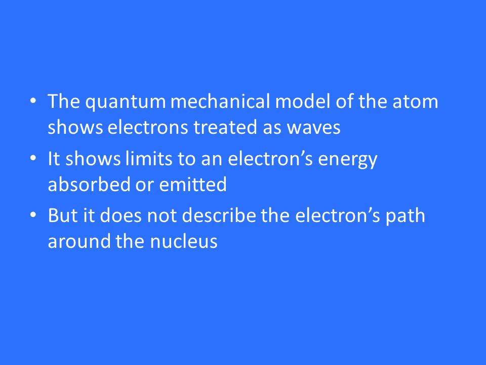 The quantum mechanical model of the atom shows electrons treated as waves It shows limits to an electron's energy absorbed or emitted But it does not describe the electron's path around the nucleus