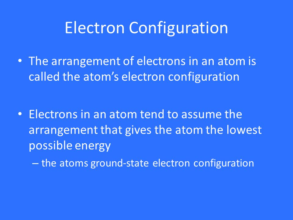 Electron Configuration The arrangement of electrons in an atom is called the atom's electron configuration Electrons in an atom tend to assume the arrangement that gives the atom the lowest possible energy – the atoms ground-state electron configuration