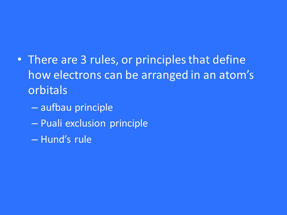 There are 3 rules, or principles that define how electrons can be arranged in an atom's orbitals – aufbau principle – Puali exclusion principle – Hund's rule