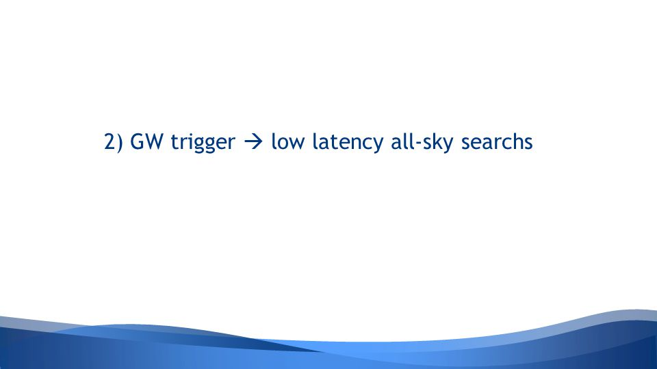 2) GW trigger  low latency all-sky searchs