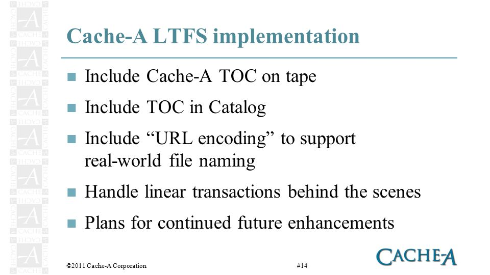 Cache-A LTFS implementation Include Cache-A TOC on tape Include TOC in Catalog Include URL encoding to support real-world file naming Handle linear transactions behind the scenes Plans for continued future enhancements ©2011 Cache-A Corporation#14