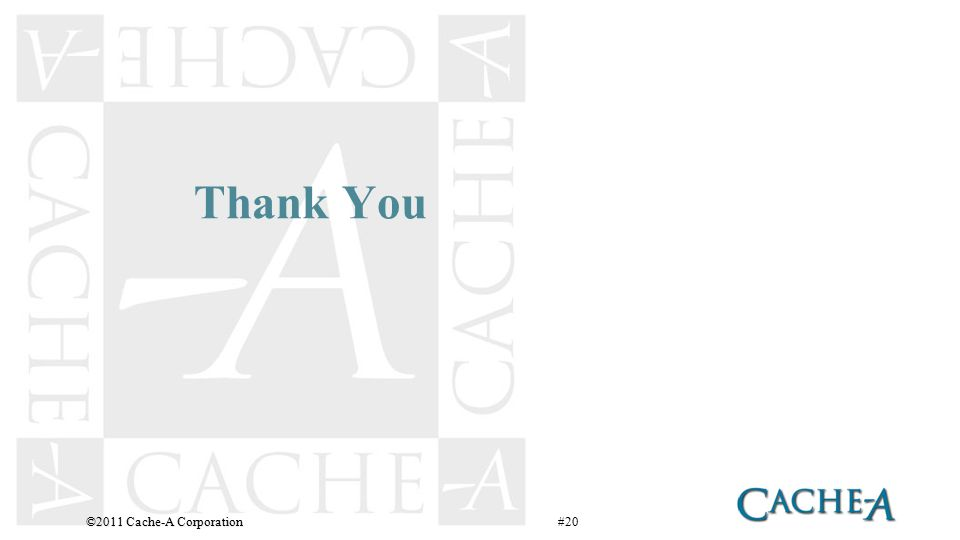 Thank You ©2011 Cache-A Corporation #20
