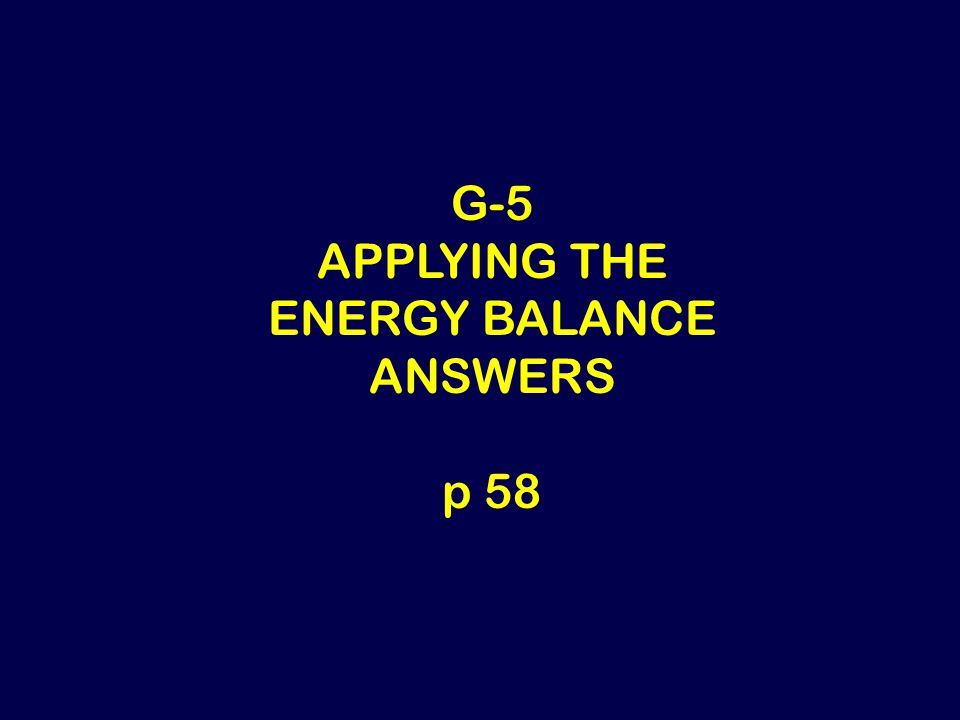 G-5 APPLYING THE ENERGY BALANCE ANSWERS p 58
