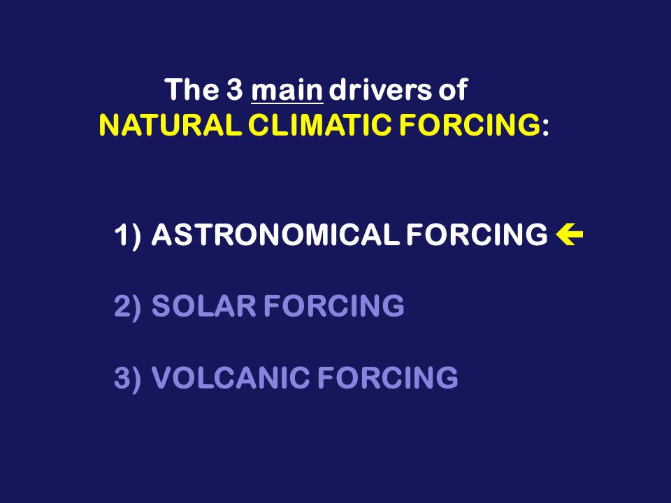 1)ASTRONOMICAL FORCING 2)SOLAR FORCING 3)VOLCANIC FORCING The 3 main drivers of NATURAL CLIMATIC FORCING: